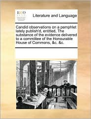 Candid observations on a pamphlet lately publish'd, entitled, The substance of the evidence delivered to a committee of the Honourable House of Commons, & c. & c.