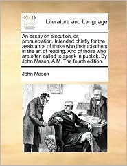 An essay on elocution, or, pronunciation. Intended chiefly for the assistance of those who instruct others in the art of reading. And of those who are often called to speak in publick. By John Mason, A.M. The fourth edition.