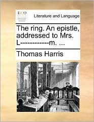 The ring. An epistle, addressed to Mrs. L-m. . - Thomas Harris