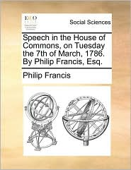 Speech in the House of Commons, on Tuesday the 7th of March, 1786. By Philip Francis, Esq. - Philip Francis
