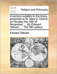 A sermon suitable to the times, preached at St. Mary's, Oxford, on Sunday the 18th of November; ... By Edward Tatham, ... The fifth edition. - Edward Tatham