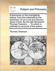 A discourse on the evangelical history, from the interment to the ascension of our Lord and Saviour Jesus Christ. By the late Reverend Thomas Townson, ... To which is prefixed an account of the author.