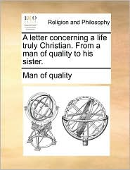A letter concerning a life truly Christian. From a man of quality to his sister. - Man of quality