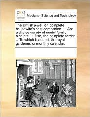 The British jewel, or, complete housewife's best companion. . And a choice variety of useful family receipts, . Also, the complete farrier, . To which is added, the royal gardener, or monthly calendar.