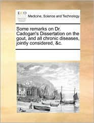 Some remarks on Dr. Cadogan's Dissertation on the gout, and all chronic diseases, jointly considered, &c.