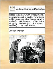 Cases in surgery, with introductions, operations, and remarks. To which is added, an account of the preparation and effects of the agaric of the oak in stopping of bleedings, ... By Joseph Warner, ... The third edition.