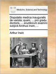 Disputatio medica inauguralis de variola; quam, ... pro gradu doctoris, ... eruditorum examini subjicit Arcthus Irwin, ... - Arthur Irwin
