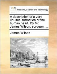 A description of a very unusual formation of the human heart. By Mr. James Wilson, surgeon. ...