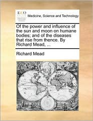 Of the Power and Influence of the Sun and Moon on Humane Bodies; And of the Diseases That Rise from Thence. by Richard Mead, ...