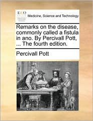 Remarks on the disease, commonly called a fistula in ano. By Percivall Pott, . The fourth edition. - Percivall Pott
