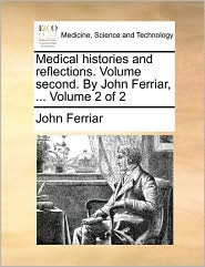 Medical histories and reflections. Volume second. By John Ferriar, ... Volume 2 of 2 - John Ferriar