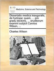 Dissertatio medica inauguralis, de hydrope; quam, ... pro gradu doctoris, ... eruditorum examini subjicit Carolus Wilson, ... - Charles Wilson