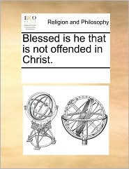 Blessed is he that is not offended in Christ. - See Notes Multiple Contributors