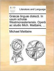 Gr c lingu dialecti. In usum schol Westmonasteriensis. Oper ac studio Mich. Maittaire, ... - Michael Maittaire