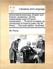 Grammatical exercises, English and French; containing I. All the fundamental rules of French construction, ... To which is added, an introduction to French poetry. By Mr. Porny, ... The sixth edition, corrected. - Mr. Porny