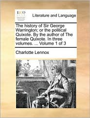 The History of Sir George Warrington; Or the Political Quixote. by the Author of the Female Quixote. in Three Volumes. ... Volume 1 of 3