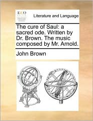 The cure of Saul: a sacred ode. Written by Dr. Brown. The music composed by Mr. Arnold. - John Brown