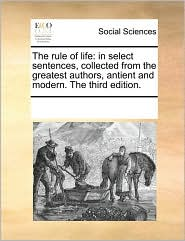 The rule of life: in select sentences, collected from the greatest authors, antient and modern. The third edition. - See Notes Multiple Contributors