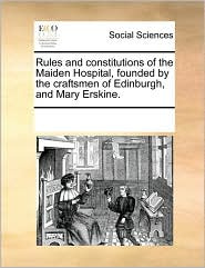 Rules and constitutions of the Maiden Hospital, founded by the craftsmen of Edinburgh, and Mary Erskine. - See Notes Multiple Contributors