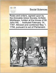 Rules And Orders, Agreed Upon By The Amicable Union Society, Enfield, Middlesex, Holden At The House Of Mr. John Hill, ... Institu