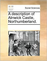 A description of Alnwick Castle, Northumberland. - See Notes Multiple Contributors