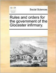 Rules and orders for the government of the Glocester infirmary. - See Notes Multiple Contributors