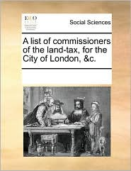 A list of commissioners of the land-tax, for the City of London, &c. - See Notes Multiple Contributors