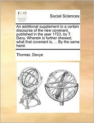 An additional supplement to a certain discourse of the new covenant, published in the year 1723, by T. Davy. Wherein is further shewed, what that covenant is, ... By the same hand. - Thomas. Davye