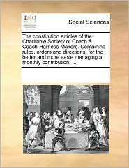 The constitution articles of the Charitable Society of Coach & Coach-Harness-Makers. Containing rules, orders and directions, for the better and more easie managing a monthly contribution, ... - See Notes Multiple Contributors