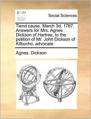 Tiend cause. March 3d, 1767. Answers for Mrs. Agnes Dickson of Hartree, to the petition of Mr. John Dickson of Kilbucho, advocate. - Agnes. Dickson