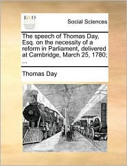 The speech of Thomas Day, Esq. on the necessity of a reform in Parliament, delivered at Cambridge, March 25, 1780; ... - Thomas Day