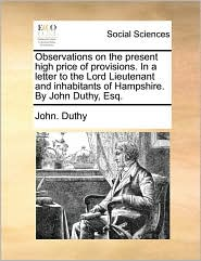 Observations on the present high price of provisions. In a letter to the Lord Lieutenant and inhabitants of Hampshire. By John Duthy, Esq. - John. Duthy