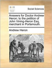 Answers for Doctor Andrew Heron; to the petition of John Vining-Heron Esq, merchant in Portsmouth. - Andrew Heron