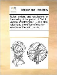 Rules, orders, and regulations, of the vestry of the parish of Saint James, Westminster, ... and also relating to the office of church-warden of the said parish, ... - See Notes Multiple Contributors