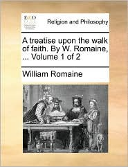A treatise upon the walk of faith. By W. Romaine, ... Volume 1 of 2 - William Romaine