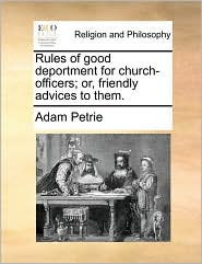 Rules of good deportment for church-officers; or, friendly advices to them. - Adam Petrie