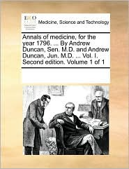 Annals of medicine, for the year 1796. ... By Andrew Duncan, Sen. M.D. and Andrew Duncan, Jun. M.D. ... Vol. I. Second edition. Volume 1 of 1 - See Notes Multiple Contributors