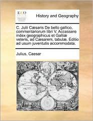 C. Julii C]saris de Bello Gallico, Commentariorum Libri V. Accessere Index Geographicus Et Galli] Veteris, Ad C]sarem, Tabul]. Editio Ad Usum Juventut