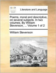 Poems, moral and descriptive, on several subjects. In two volumes. By William Stevenson, ... Volume 1 of 2 - William Stevenson