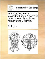 The scale, or, woman weigh'd with man. A poem; in three canto's. By C. Taylor. Author of the Britannia. - C. Taylor