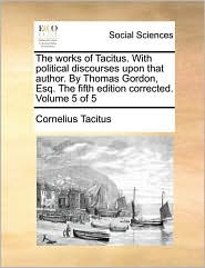 The works of Tacitus. With political discourses upon that author. By Thomas Gordon, Esq. The fifth edition corrected. Volume 5 of 5 - Cornelius Tacitus
