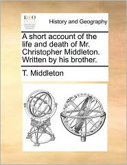 A short account of the life and death of Mr. Christopher Middleton. Written by his brother. - T. Middleton