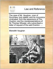 The case of Mr. Vaughan, vicar of Dunchtew, truly stated; and his innocence vindicated, from the aspersions of Tho. Overton; and the misrepresentations of Sir Thomas Wheate; who subscribed a letter of request of the said Overton. ... - Meredith Vaughan