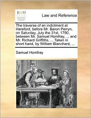 The traverse of an indictment at Hereford, before Mr. Baron Perryn, on Saturday, July the 31st, 1790, between Mr. Samuel Homfray, ... and Mr. Richard Griffiths, ... Taken in short hand, by William Blanchard, ... - Samuel Homfray