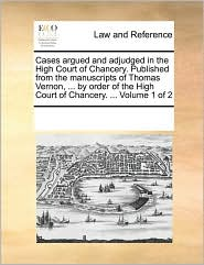 Cases argued and adjudged in the High Court of Chancery. Published from the manuscripts of Thomas Vernon, ... by order of the High Court of Chancery. ... Volume 1 of 2 - See Notes Multiple Contributors