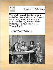 The whole law relative to the duty and office of a Justice of the Peace. Comprising also the authority of parish officers. By Thomas Walter Williams, ... In four volumes. ... Volume 1 of 4 - Thomas Walter Williams