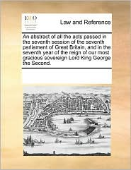 An abstract of all the acts passed in the seventh session of the seventh parliament of Great Britain, and in the seventh year of the reign of our most gracious sovereign Lord King George the Second. - See Notes Multiple Contributors