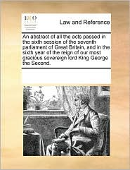 An abstract of all the acts passed in the sixth session of the seventh parliament of Great Britain, and in the sixth year of the reign of our most gracious sovereign lord King George the Second. - See Notes Multiple Contributors