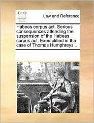Habeas corpus act. Serious consequences attending the suspension of the Habeas corpus act. Exemplified in the case of Thomas Humphreys ... - See Notes Multiple Contributors