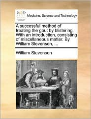 A successful method of treating the gout by blistering. With an introduction, consisting of miscellaneous matter. By William Stevenson, ...